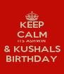 KEEP CALM ITS ASHWIN & KUSHALS BIRTHDAY - Personalised Poster A4 size