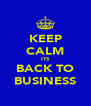 KEEP CALM ITS BACK TO BUSINESS - Personalised Poster A4 size