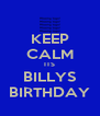 KEEP CALM ITS BILLYS BIRTHDAY - Personalised Poster A4 size