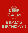 KEEP CALM IT'S BRAD'S BIRTHDAY! - Personalised Poster A4 size