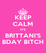 KEEP CALM IT'S BRITTANI'S BDAY BITCH - Personalised Poster A4 size