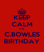KEEP CALM ITS C.BOWLES BIRTHDAY - Personalised Poster A4 size