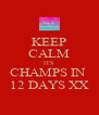 KEEP CALM ITS  CHAMPS IN  12 DAYS XX - Personalised Poster A4 size