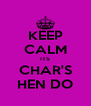 KEEP CALM ITS CHAR'S HEN DO - Personalised Poster A4 size
