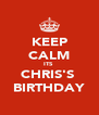 KEEP CALM ITS  CHRIS'S  BIRTHDAY - Personalised Poster A4 size