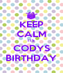 KEEP CALM ITS CODYS BIRTHDAY - Personalised Poster A4 size