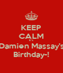 KEEP CALM It's  Damien Massay's Birthday-! - Personalised Poster A4 size