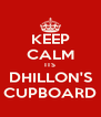 KEEP CALM ITS DHILLON'S CUPBOARD - Personalised Poster A4 size