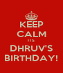 KEEP CALM ITS DHRUV'S BIRTHDAY! - Personalised Poster A4 size