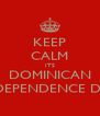 KEEP CALM ITS DOMINICAN INDEPENDENCE DAY - Personalised Poster A4 size