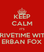 KEEP CALM IT'S DRIVETIME WITH ERBAN FOX - Personalised Poster A4 size