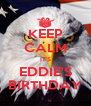 KEEP CALM IT'S EDDIE'S BIRTHDAY - Personalised Poster A4 size