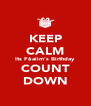 KEEP CALM Its F6aiim's Birthday COUNT DOWN - Personalised Poster A4 size