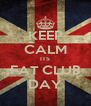 KEEP CALM ITS FAT CLUB DAY - Personalised Poster A4 size