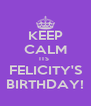 KEEP CALM ITS  FELICITY'S BIRTHDAY! - Personalised Poster A4 size