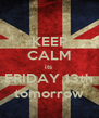 KEEP CALM its  FRIDAY 13th tomorrow - Personalised Poster A4 size