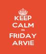 KEEP CALM Its FRIDAY ARVIE - Personalised Poster A4 size