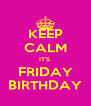 KEEP CALM IT'S  FRIDAY BIRTHDAY - Personalised Poster A4 size