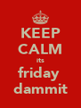 KEEP CALM its friday  dammit - Personalised Poster A4 size