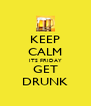 KEEP CALM ITS FRIDAY GET DRUNK - Personalised Poster A4 size
