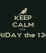KEEP CALM ITS FRIDAY the 13th   - Personalised Poster A4 size
