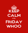 KEEP CALM ITS FRIDAY WHOO - Personalised Poster A4 size