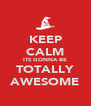 KEEP CALM ITS GONNA BE TOTALLY AWESOME - Personalised Poster A4 size