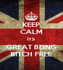 KEEP CALM ITS GREAT BEING BITCH FREE - Personalised Poster A4 size