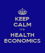 KEEP CALM ITS HEALTH ECONOMICS - Personalised Poster A4 size