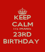 KEEP CALM ITS IMANIS 23RD BIRTHDAY  - Personalised Poster A4 size