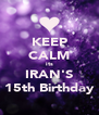 KEEP CALM its IRAN'S 15th Birthday - Personalised Poster A4 size