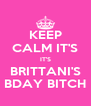 KEEP CALM IT'S IT'S BRITTANI'S BDAY BITCH - Personalised Poster A4 size
