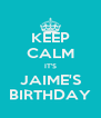 KEEP CALM IT'S JAIME'S BIRTHDAY - Personalised Poster A4 size