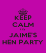 KEEP CALM ITS JAIME'S HEN PARTY - Personalised Poster A4 size