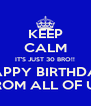 KEEP CALM IT'S JUST 30 BRO!! HAPPY BIRTHDAY FROM ALL OF US - Personalised Poster A4 size