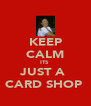 KEEP CALM ITS  JUST A  CARD SHOP  - Personalised Poster A4 size