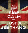 KEEP CALM ITS JUST A JBE THANG  - Personalised Poster A4 size