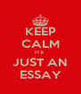 KEEP CALM ITS  JUST AN ESSAY - Personalised Poster A4 size