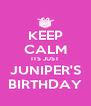 KEEP CALM ITS JUST JUNIPER'S BIRTHDAY - Personalised Poster A4 size