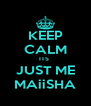 KEEP CALM ITS  JUST ME MAiiSHA - Personalised Poster A4 size