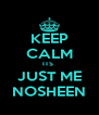 KEEP CALM ITS  JUST ME NOSHEEN - Personalised Poster A4 size