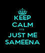 KEEP CALM ITS  JUST ME SAMEENA - Personalised Poster A4 size