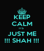 KEEP CALM ITS  JUST ME !!! SHAH !!! - Personalised Poster A4 size