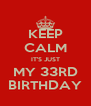 KEEP CALM IT'S JUST MY 33RD BIRTHDAY - Personalised Poster A4 size