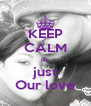 KEEP CALM it's just Our love - Personalised Poster A4 size