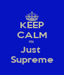 KEEP CALM Its  Just  Supreme - Personalised Poster A4 size