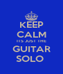 KEEP CALM ITS JUST THE GUITAR SOLO  - Personalised Poster A4 size