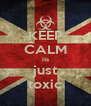 KEEP CALM its just toxic - Personalised Poster A4 size