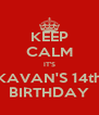 KEEP CALM IT'S KAVAN'S 14th BIRTHDAY - Personalised Poster A4 size