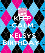 KEEP CALM ITS KELSYS BIRTHDAY  - Personalised Poster A4 size